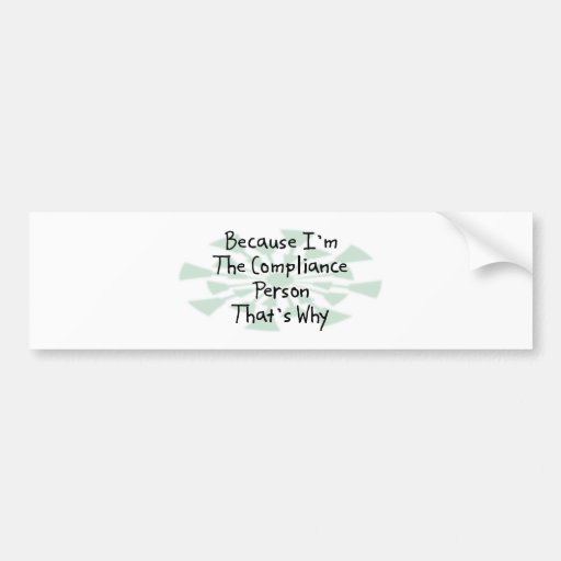 Because I'm the Compliance Person Car Bumper Sticker