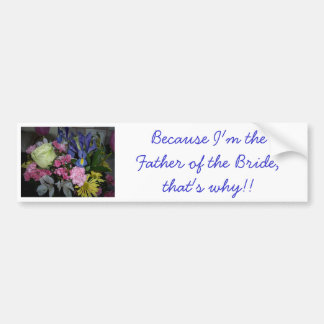 Because I'm the Father of the Bride Bumper Sticker