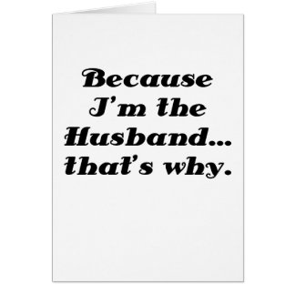 Because Im the Husband Thats Why Card