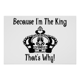 Because I'm The King That's Why! Print