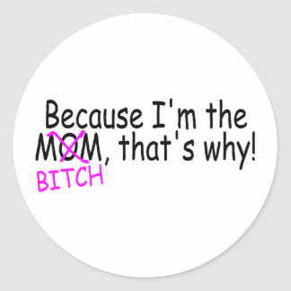 Because Im The Mom Btich Thats Why Classic Round Sticker