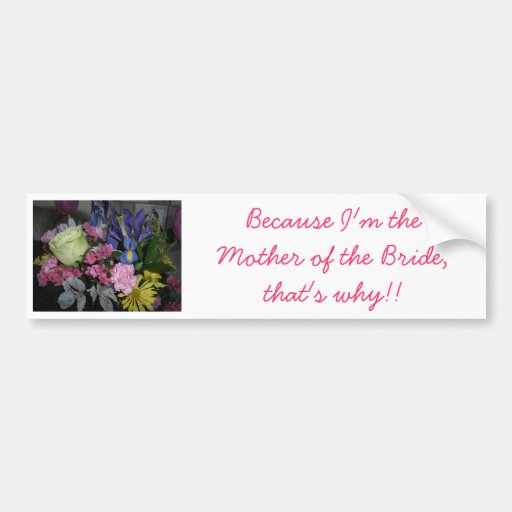 Because I'm the Mother of the Bride Bumper Sticker