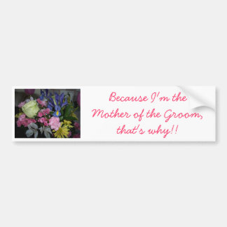 Because I'm the Mother of the Groom Bumper Stickers