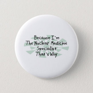 Because I'm the Nuclear Medicine Specialist Button