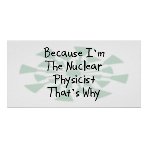 Because I'm the Nuclear Physicist Poster