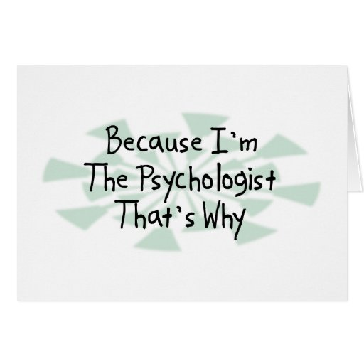 Because I'm the Psychologist Greeting Cards