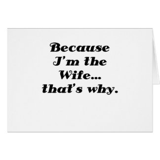 Because Im the Wife Thats Why Card