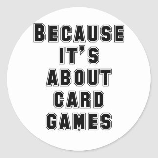 Because It's About Card Games Classic Round Sticker