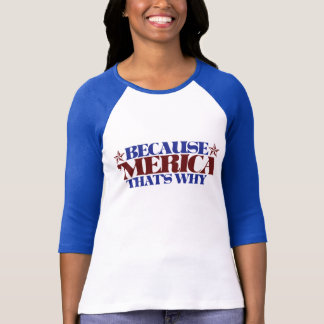 Because MERICA that s why Tee Shirts