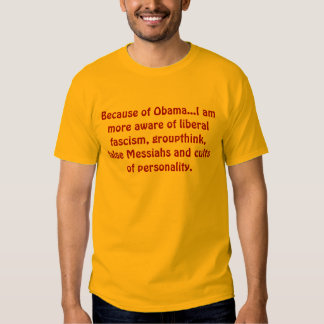 Because of Obama...I am more aware of liberal f... T-shirt