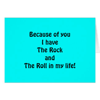 BECAUSE OF YOU I HAVE THE ROCK/THE ROLL IN MY LIFE CARD