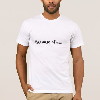 Because of you I'm in this mess T-shirt