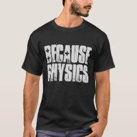 Because Physics Science Geek Nerd Funny Shirt