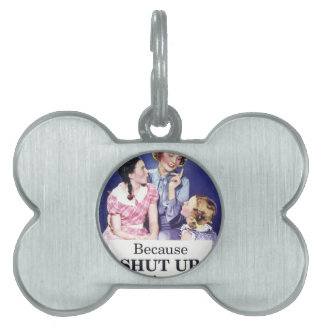 Because Shut up thats why Pet ID Tag