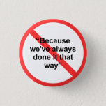 "Because we&#39;ve always done it that way pinback button<br><div class=""desc"">Let everyone in the office know that you&#39;re an individual thinker and a champion of change. &quot;Because we&#39;ve always done it that way&quot; just doesn&#39;t cut it anymore!!</div>"