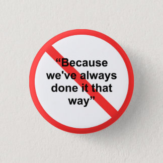 Because we've always done it that way pinback button