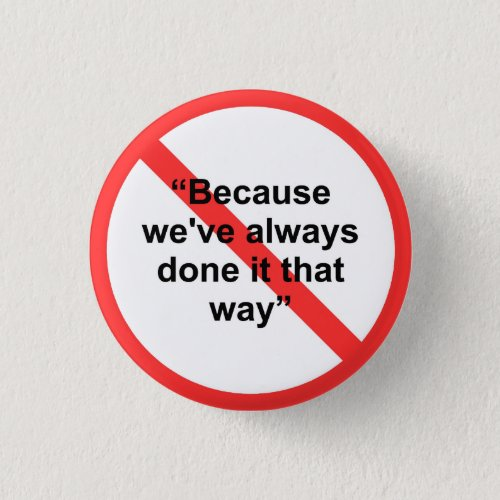 Because weve always done it that way pinback button