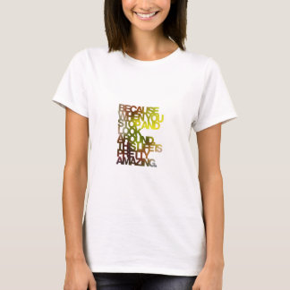 Because when you stop and look around,this life... T-Shirt