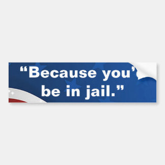 """Because you'd be in jail."" Bumper Sticker"