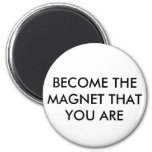BECOME THE MAGNET THAT YOU ARE