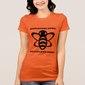 Beekeepers Know How To Bee In The Moment (Bee) T-Shirt