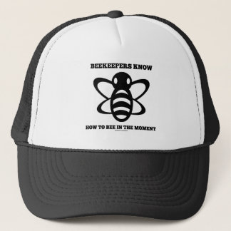 Beekeepers Know How To Bee In The Moment (Bee) Trucker Hat