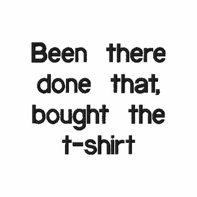 Been there done that, bought the   t-shirt