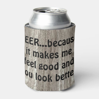 Beer...because it makes me feel good and you look can cooler