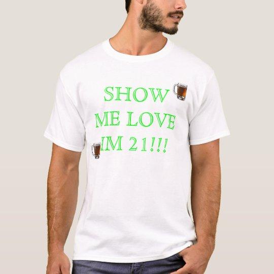 beer, beer, SHOW ME LOVE IM 21!!! T-Shirt