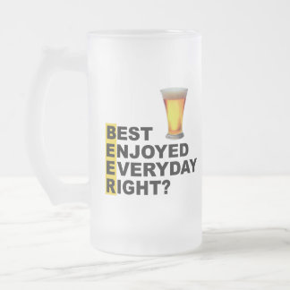 Beer Best Enjoyed Everyday Right? Frosted Glass Beer Mug