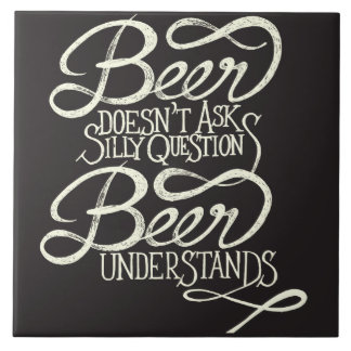 Beer Doesn't Ask Silly Questions Ceramic Tile