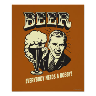 Beer: Everybody Needs A Hobby Poster