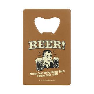 Beer: Helping Friends Seem Funnier Credit Card Bottle Opener