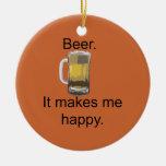 Beer. It Makes Me Happy. Ceramic Ornament