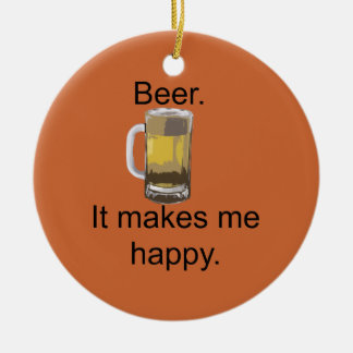 Beer. It Makes Me Happy. Ceramic Ornament