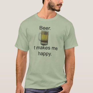 Beer. It Makes Me Happy. T-Shirt