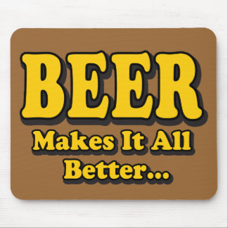 Beer Makes It All Better Mouse Pad