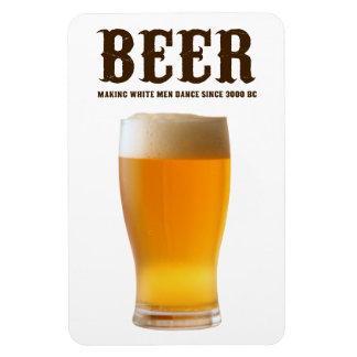 Beer: Making white men dance since 3000 BC Magnet