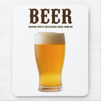 Beer: Making white men dance since 3000 BC Mouse Pad