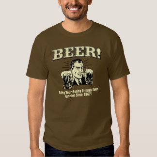 Beer! Making Your Friends Seem Funnier Since 1867! T-Shirt