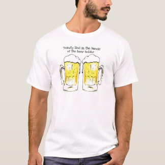 BEER MUGS BEAUTY LIES IN THE HANDS OF THE BEERHOLD T-Shirt