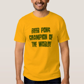BEER PONG CHAMPION OF THE WORLD! T SHIRT