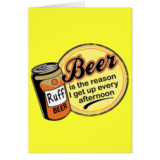 Beer, the reason I get up every afternoon Card