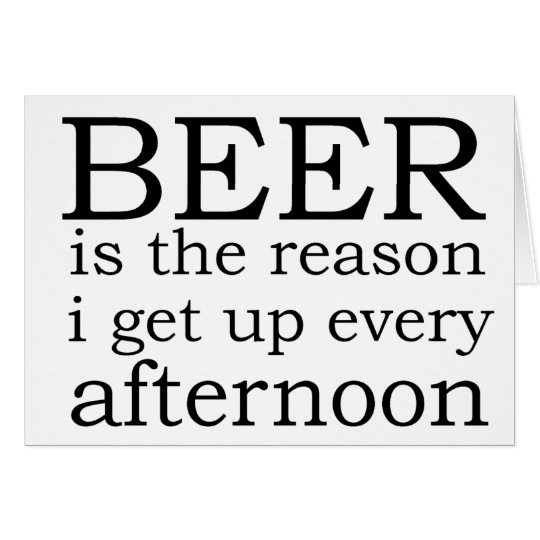 Beer - the reason i get up every afternoon card