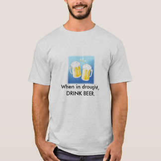 beer, When in drought, DRINK BEER. T-Shirt