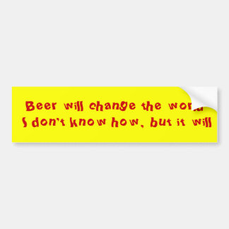 Beer will change the world I don't know how, bu... Bumper Sticker