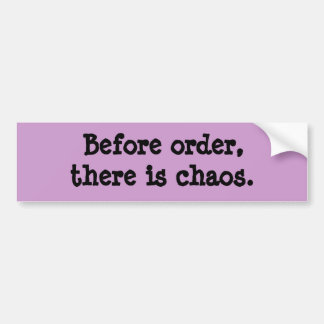 Before order, there is chaos. bumper sticker