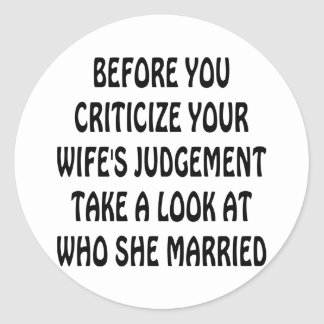 Before You Criticize Your Wife's Judgement Look Round Stickers
