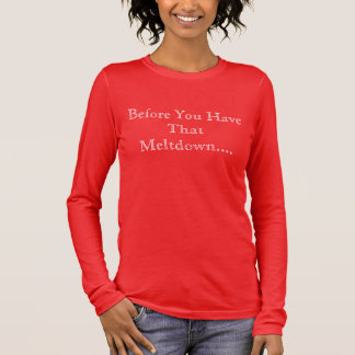 Before You Have That Meltdown... Long Sleeve T-Shirt