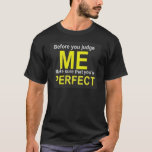 Before you judge ME make sure that you're PERFECT T-Shirt